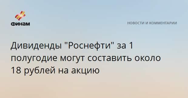 """Дивиденды """"Роснефти"""" за 1 полугодие могут составить около 18 рублей на акцию"""