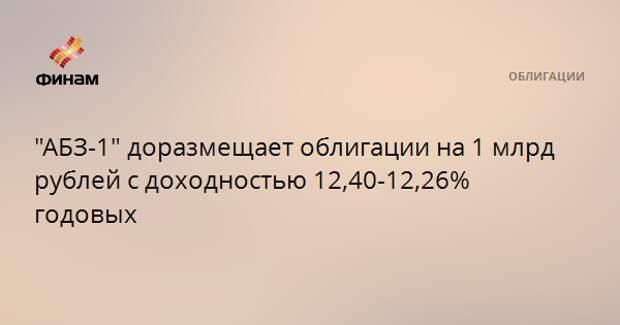 """""""АБЗ-1"""" доразмещает облигации на 1 млрд рублей с доходностью 12,40-12,26% годовых"""