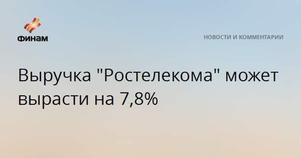 """Выручка """"Ростелекома"""" может вырасти на 7,8%"""