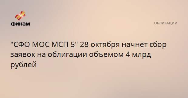 """""""СФО МОС МСП 5"""" 28 октября начнет сбор заявок на облигации объемом 4 млрд рублей"""