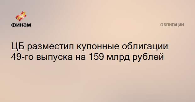 ЦБ разместил купонные облигации 49-го выпуска на 159 млрд рублей