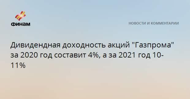 """Дивидендная доходность акций """"Газпрома"""" за 2020 год составит 4%, а за 2021 год 10-11%"""