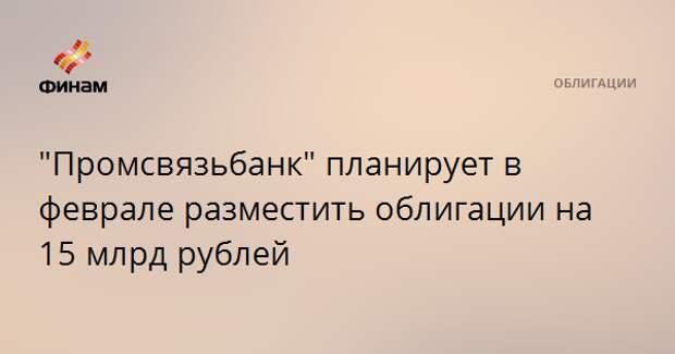 """""""Промсвязьбанк"""" планирует в феврале разместить облигации на 15 млрд рублей"""