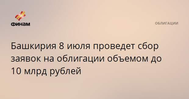 Башкирия 8 июля проведет сбор заявок на облигации объемом до 10 млрд рублей