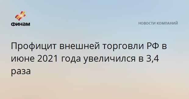 Профицит внешней торговли РФ в июне 2021 года увеличился в 3,4 раза