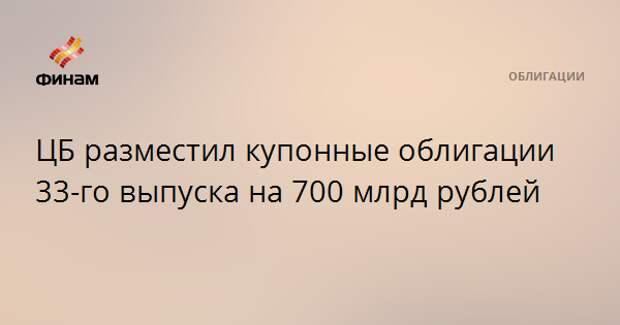 ЦБ разместил купонные облигации 33-го выпуска на 700 млрд рублей