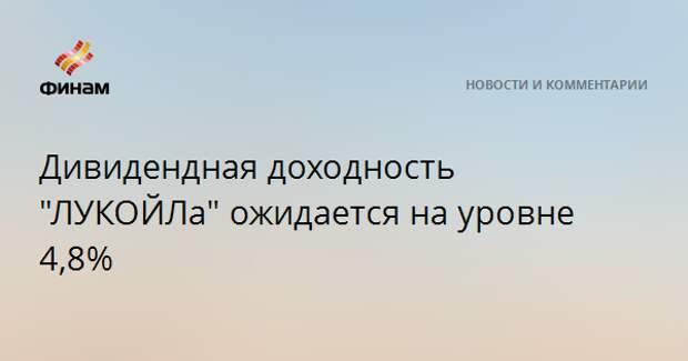 """Дивидендная доходность """"ЛУКОЙЛа"""" ожидается на уровне 4,8%"""