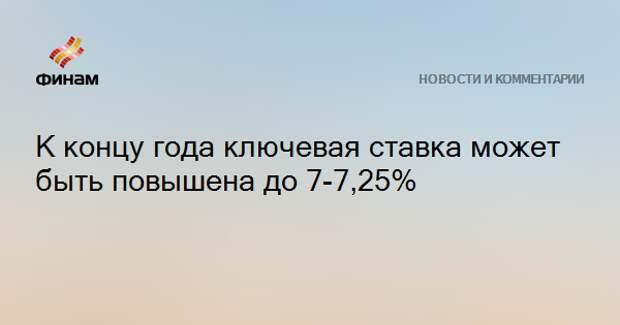 К концу года ключевая ставка может быть повышена до 7-7,25%