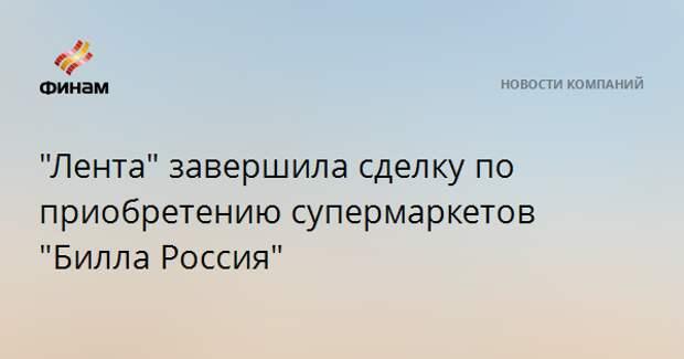 """""""Лента"""" завершила сделку по приобретению супермаркетов """"Билла Россия"""""""