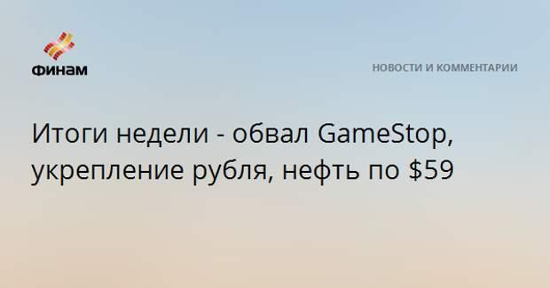Итоги недели - обвал GameStop, укрепление рубля, нефть по $59