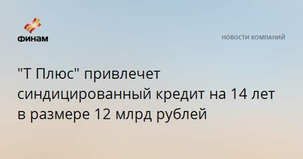 """""""Т Плюс"""" привлечет синдицированный кредит на 14 лет в размере 12 млрд рублей"""