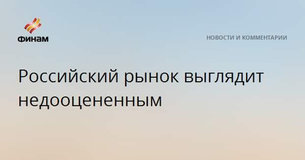 Российский рынок выглядит недооцененным