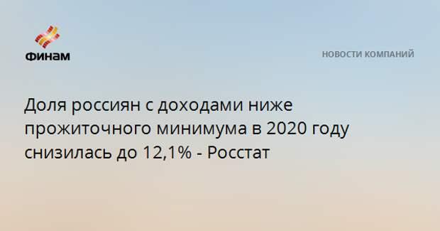 Доля россиян с доходами ниже прожиточного минимума в 2020 году снизилась до 12,1% - Росстат