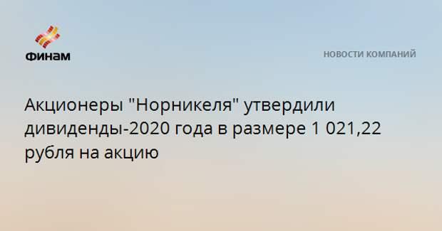 """Акционеры """"Норникеля"""" утвердили дивиденды-2020 года в размере 1 021,22 рубля на акцию"""
