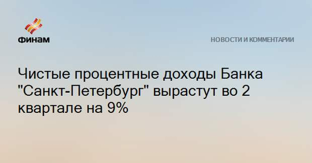 """Чистые процентные доходы Банка """"Санкт-Петербург"""" вырастут во 2 квартале на 9%"""