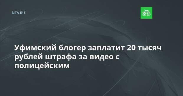 Уфимский блогер заплатит 20 тысяч рублей штрафа за видео с полицейским