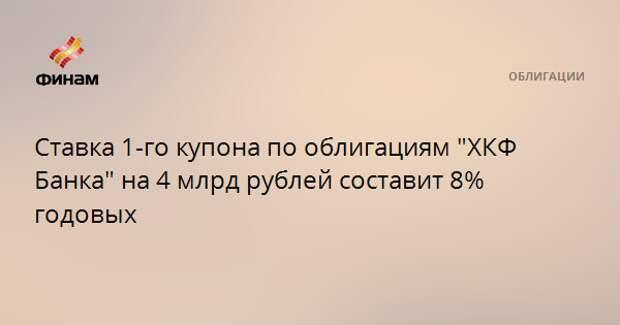 """Ставка 1-го купона по облигациям """"ХКФ Банка"""" на 4 млрд рублей составит 8% годовых"""