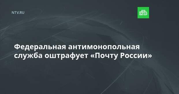 Федеральная антимонопольная служба оштрафует «Почту России»
