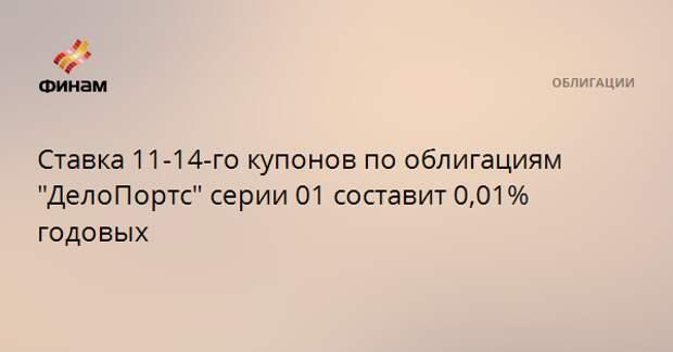 """Ставка 11-14-го купонов по облигациям """"ДелоПортс"""" серии 01 составит 0,01% годовых"""