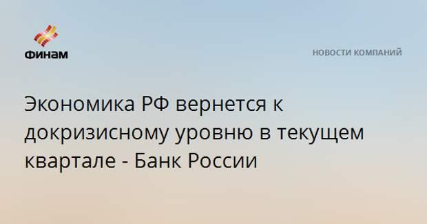 Экономика РФ вернется к докризисному уровню в текущем квартале - Банк России