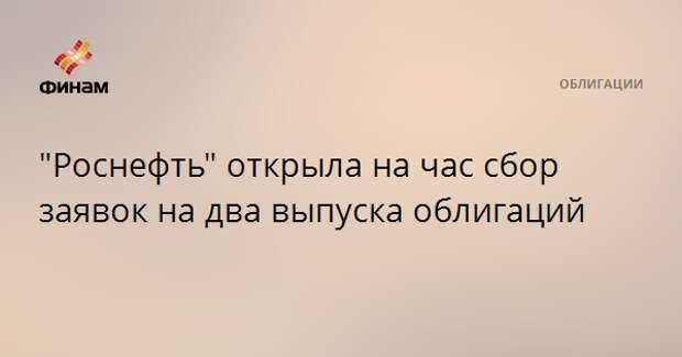 """""""Роснефть"""" открыла на час сбор заявок на два выпуска облигаций"""