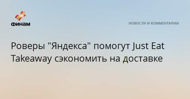 """Роверы """"Яндекса"""" помогут Just Eat Takeaway сэкономить на доставке"""