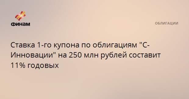"""Ставка 1-го купона по облигациям """"С-Инновации"""" на 250 млн рублей составит 11% годовых"""