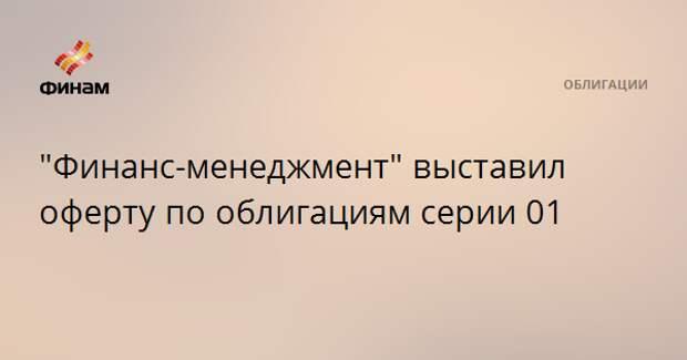 """""""Финанс-менеджмент"""" выставил оферту по облигациям серии 01"""