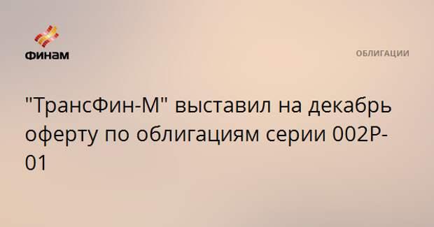 """""""ТрансФин-М"""" выставил на декабрь оферту по облигациям серии 002Р-01"""