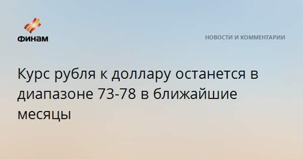 Курс рубля к доллару останется в диапазоне 73-78 в ближайшие месяцы