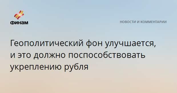 Геополитический фон улучшается, и это должно поспособствовать укреплению рубля