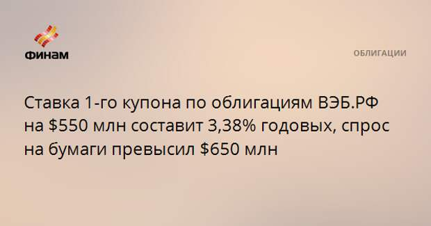 Ставка 1-го купона по облигациям ВЭБ.РФ на $550 млн составит 3,38% годовых, спрос на бумаги превысил $650 млн