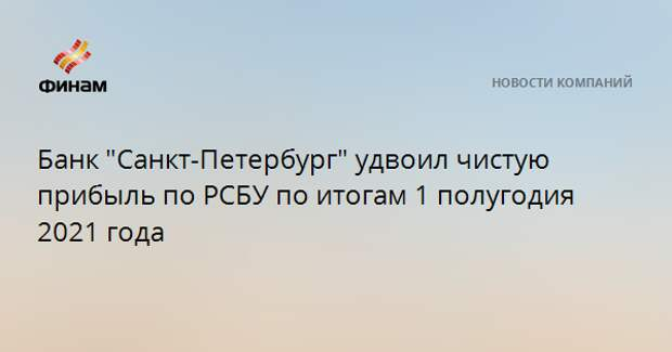 """Банк """"Санкт-Петербург"""" удвоил чистую прибыль по РСБУ по итогам 1 полугодия 2021 года"""