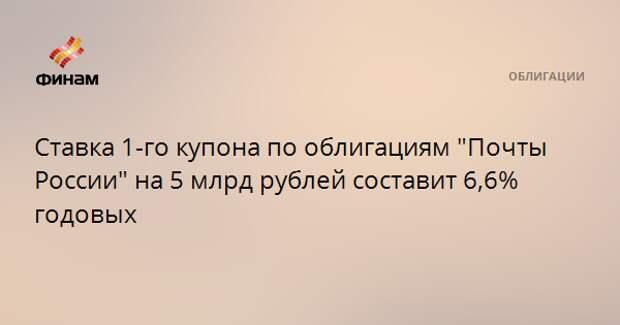 """Ставка 1-го купона по облигациям """"Почты России"""" на 5 млрд рублей составит 6,6% годовых"""
