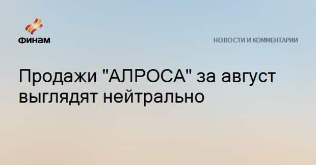 """Продажи """"АЛРОСА"""" за август выглядят нейтрально"""