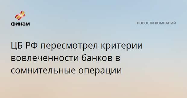 ЦБ РФ пересмотрел критерии вовлеченности банков в сомнительные операции