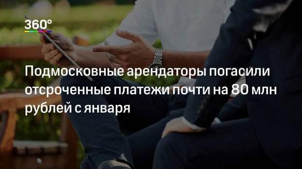 Подмосковные арендаторы погасили отсроченные платежи почти на 80 млн рублей с января
