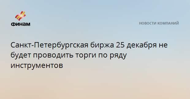 Санкт-Петербургская биржа 25 декабря не будет проводить торги по ряду инструментов
