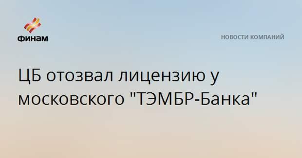 """ЦБ отозвал лицензию у московского """"ТЭМБР-Банка"""""""