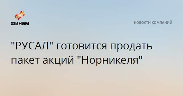 """""""РУСАЛ"""" готовится продать пакет акций """"Норникеля"""""""