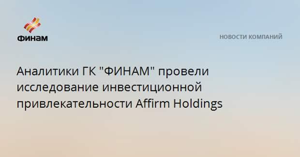 """Аналитики ГК """"ФИНАМ"""" провели исследование инвестиционной привлекательности Affirm Holdings"""