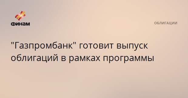 """""""Газпромбанк"""" готовит выпуск облигаций в рамках программы"""