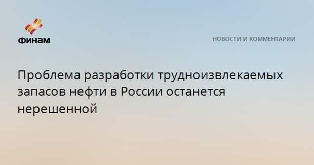 Проблема разработки трудноизвлекаемых запасов нефти в России останется нерешенной