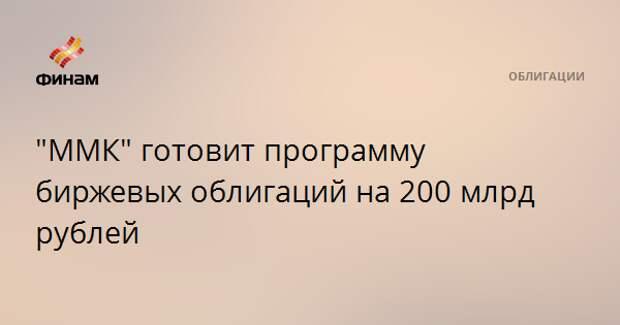 """ММК"" готовит программу биржевых облигаций на 200 млрд рублей"