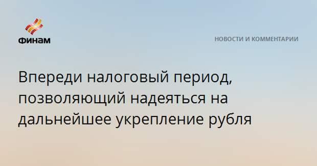 Впереди налоговый период, позволяющий надеяться на дальнейшее укрепление рубля