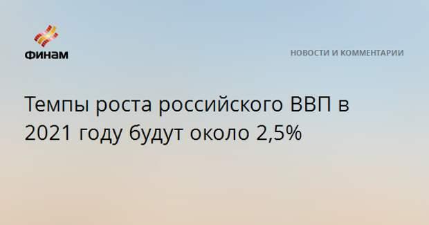 Темпы роста российского ВВП в 2021 году будут около 2,5%