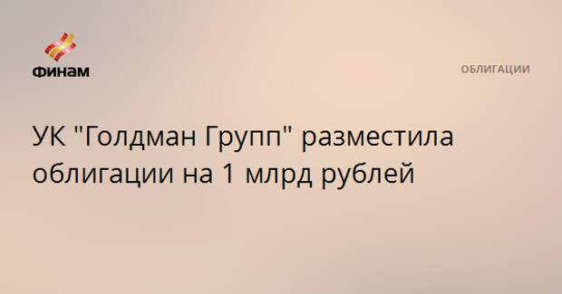 "УК ""Голдман Групп"" разместила облигации на 1 млрд рублей"