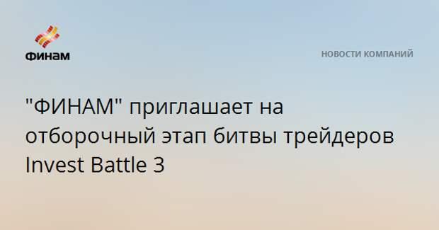"""""""ФИНАМ"""" приглашает на отборочный этап битвы трейдеров Invest Battle 3"""
