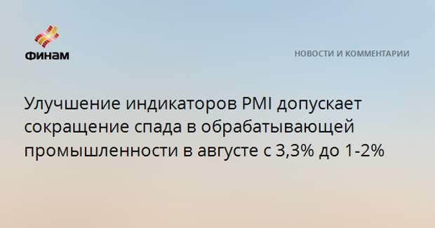 Улучшение индикаторов PMI допускает сокращение спада в обрабатывающей промышленности в августе с 3,3% до 1-2%