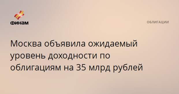 Москва объявила ожидаемый уровень доходности по облигациям на 35 млрд рублей